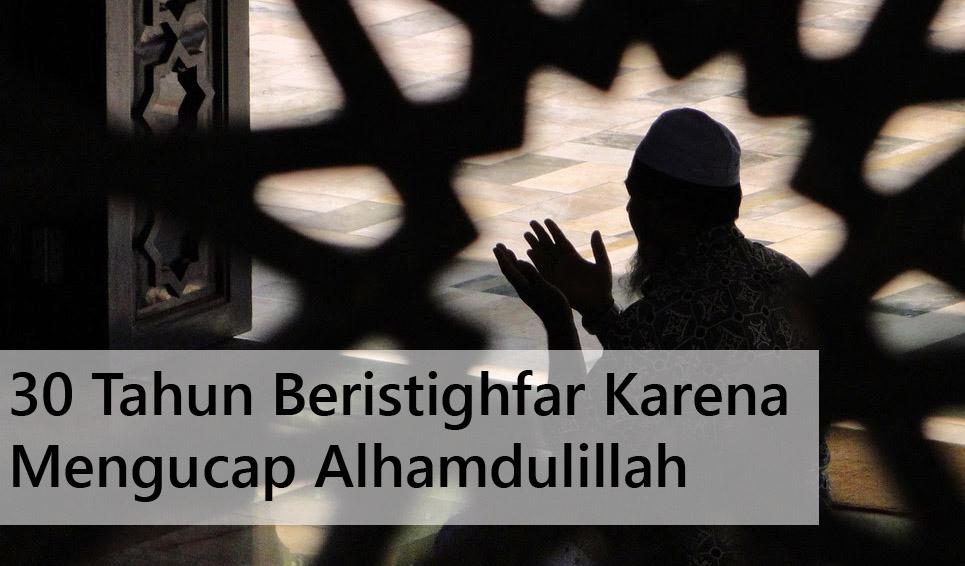 30 Tahun Beristighfar Karena Mengucap Alhamdulillah